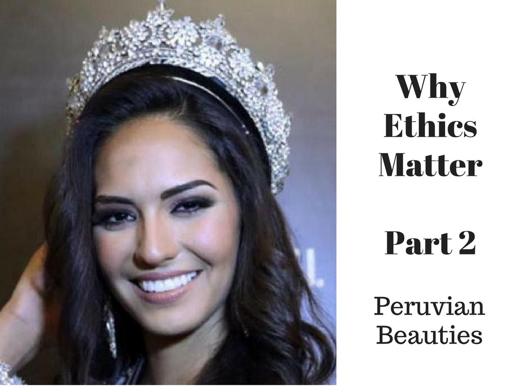 Why Ethics Matter:  Part 2 — Peruvian Beauties